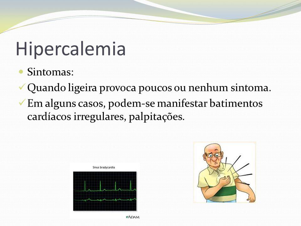 Hipercalemia  Sintomas:  Quando ligeira provoca poucos ou nenhum sintoma.