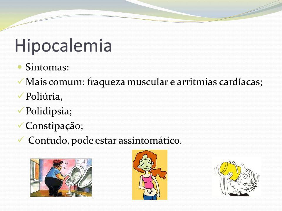 Hipocalemia  Sintomas:  Mais comum: fraqueza muscular e arritmias cardíacas;  Poliúria,  Polidipsia;  Constipação;  Contudo, pode estar assintomático.