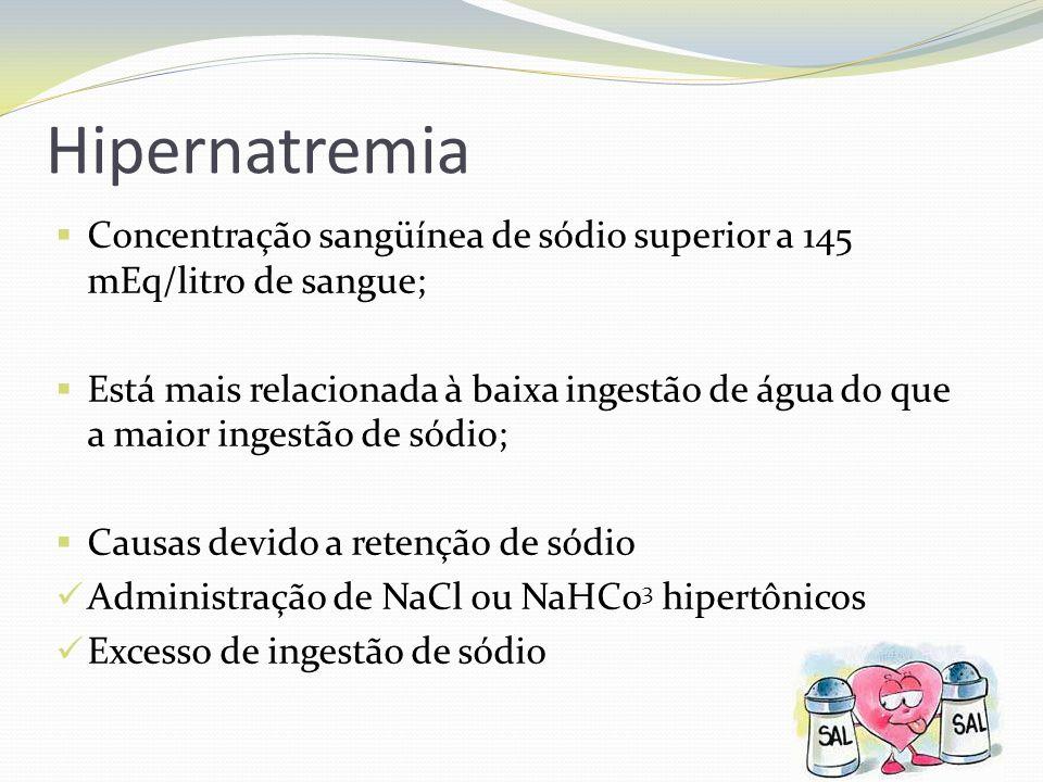 Hipernatremia  Concentração sangüínea de sódio superior a 145 mEq/litro de sangue;  Está mais relacionada à baixa ingestão de água do que a maior ingestão de sódio;  Causas devido a retenção de sódio  Administração de NaCl ou NaHCo 3 hipertônicos  Excesso de ingestão de sódio