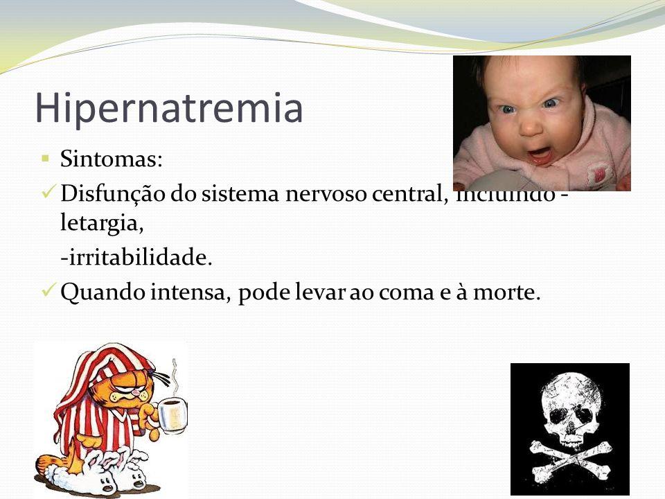 Hipernatremia  Sintomas:  Disfunção do sistema nervoso central, incluindo - letargia, -irritabilidade.