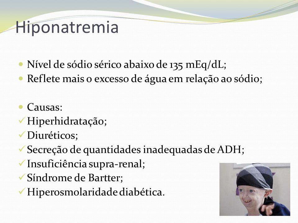 Hiponatremia  Nível de sódio sérico abaixo de 135 mEq/dL;  Reflete mais o excesso de água em relação ao sódio;  Causas:  Hiperhidratação;  Diuréticos;  Secreção de quantidades inadequadas de ADH;  Insuficiência supra-renal;  Síndrome de Bartter;  Hiperosmolaridade diabética.