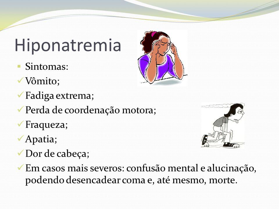 Hiponatremia  Sintomas:  Vômito;  Fadiga extrema;  Perda de coordenação motora;  Fraqueza;  Apatia;  Dor de cabeça;  Em casos mais severos: confusão mental e alucinação, podendo desencadear coma e, até mesmo, morte.