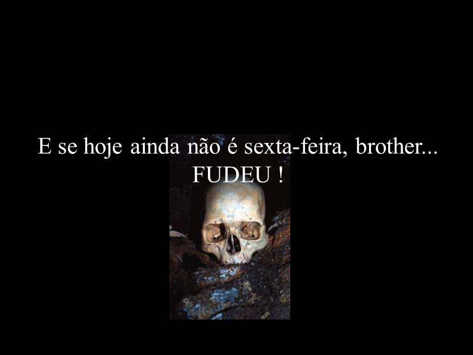 E se hoje ainda não é sexta-feira, brother... FUDEU !...