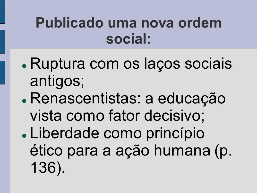 Publicado uma nova ordem social:  Ruptura com os laços sociais antigos;  Renascentistas: a educação vista como fator decisivo;  Liberdade como prin