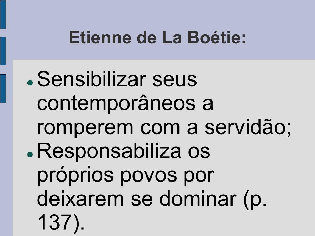 Etienne de La Boétie:  Sensibilizar seus contemporâneos a romperem com a servidão;  Responsabiliza os próprios povos por deixarem se dominar (p. 137