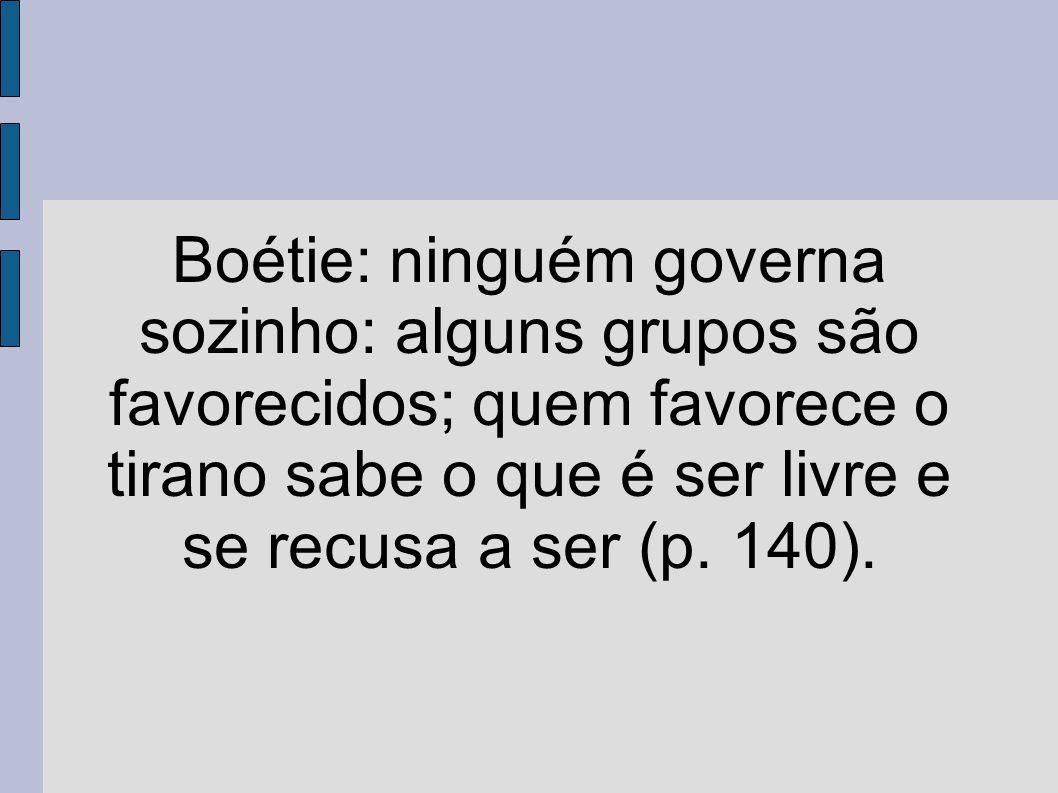 Boétie: ninguém governa sozinho: alguns grupos são favorecidos; quem favorece o tirano sabe o que é ser livre e se recusa a ser (p. 140).