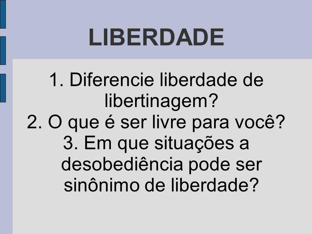 LIBERDADE 1. Diferencie liberdade de libertinagem? 2. O que é ser livre para você? 3. Em que situações a desobediência pode ser sinônimo de liberdade?