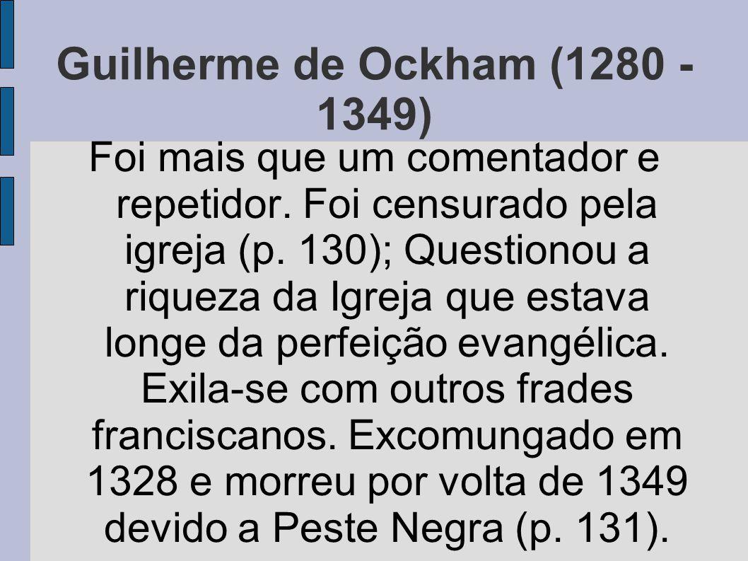 Guilherme de Ockham (1280 - 1349) Foi mais que um comentador e repetidor. Foi censurado pela igreja (p. 130); Questionou a riqueza da Igreja que estav