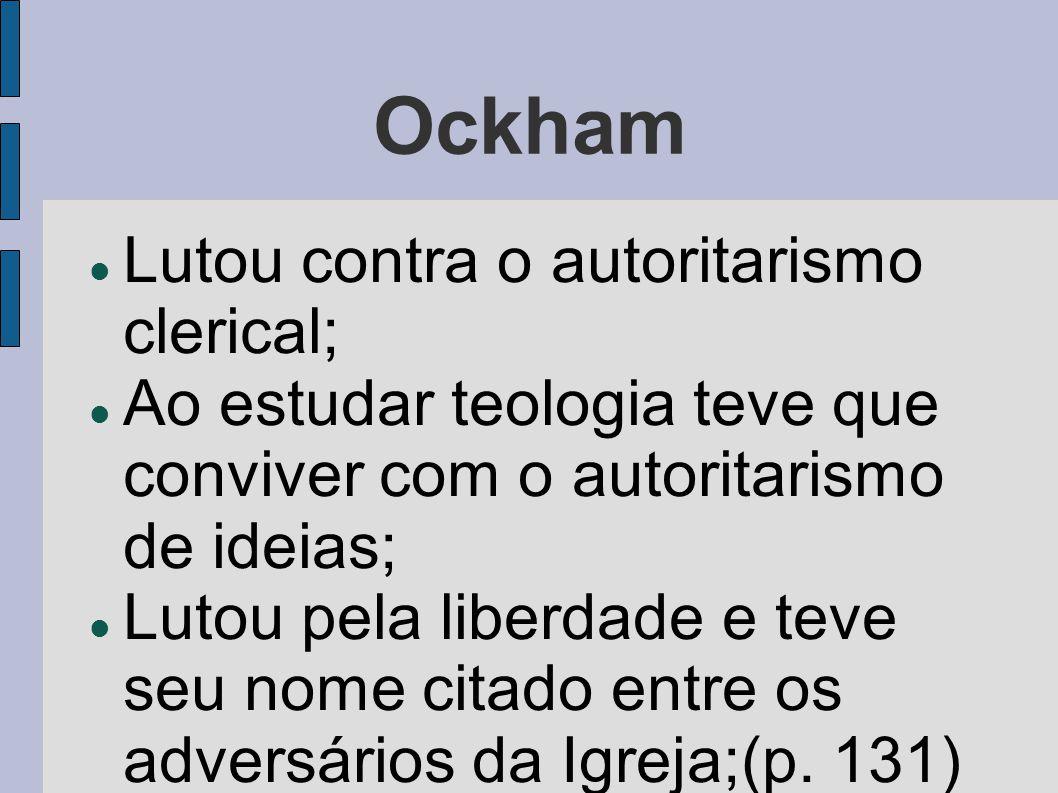 Ockham  Lutou contra o autoritarismo clerical;  Ao estudar teologia teve que conviver com o autoritarismo de ideias;  Lutou pela liberdade e teve s