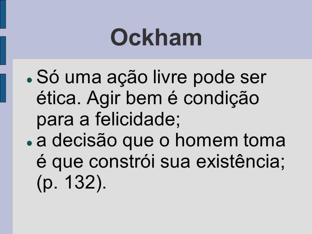 Ockham  Só uma ação livre pode ser ética. Agir bem é condição para a felicidade;  a decisão que o homem toma é que constrói sua existência; (p. 132)