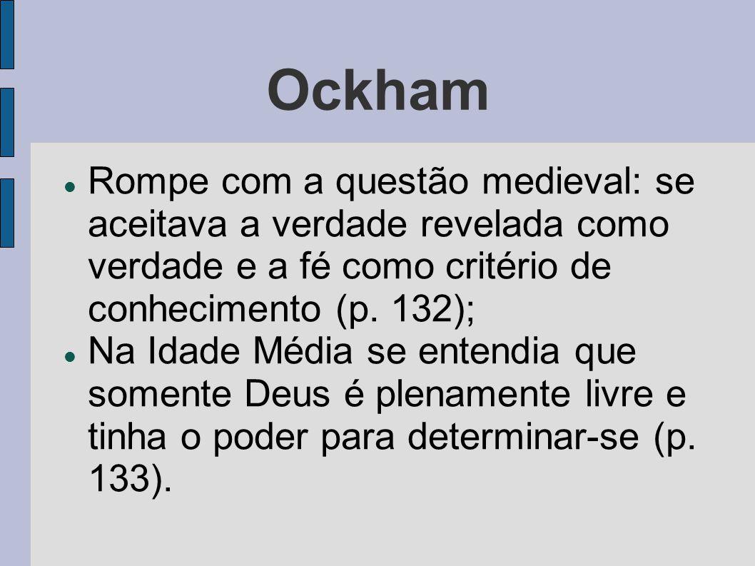 Ockham  Rompe com a questão medieval: se aceitava a verdade revelada como verdade e a fé como critério de conhecimento (p. 132);  Na Idade Média se