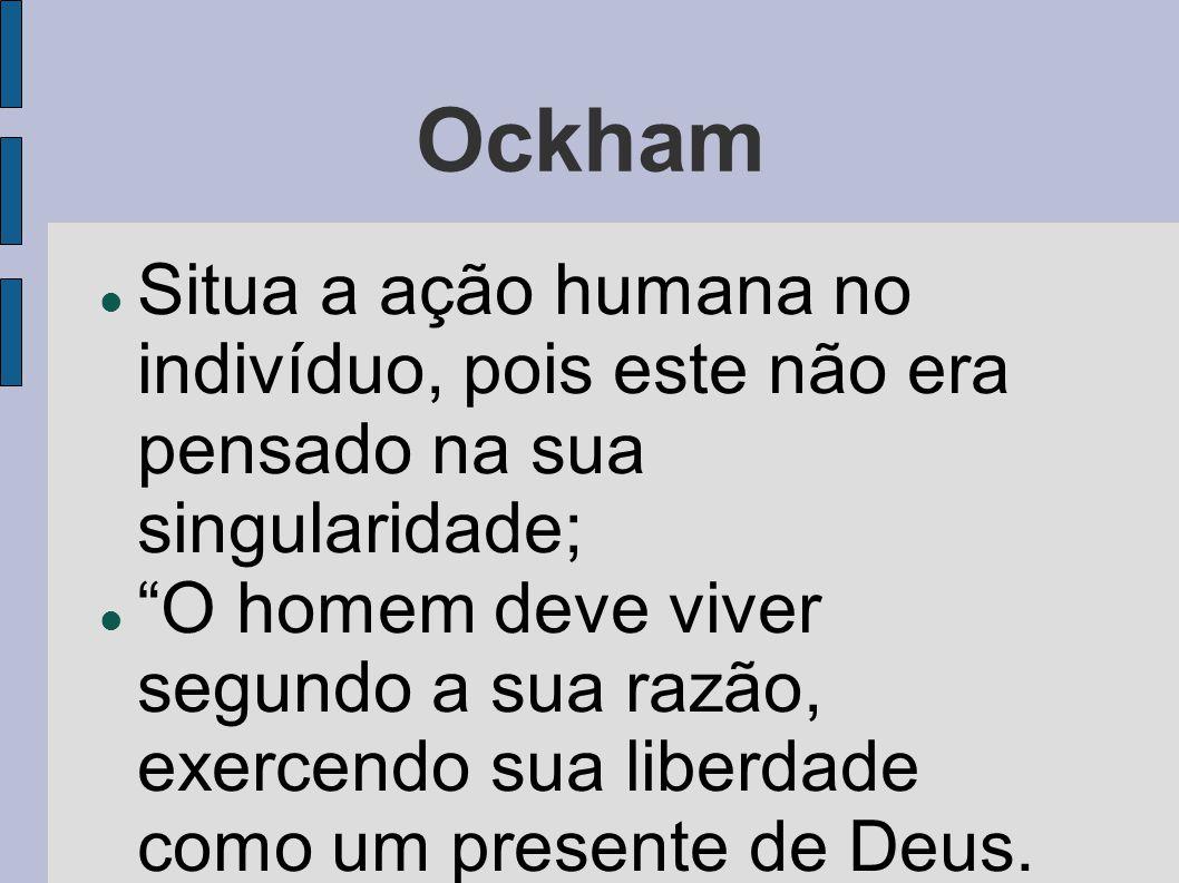 """Ockham  Situa a ação humana no indivíduo, pois este não era pensado na sua singularidade;  """"O homem deve viver segundo a sua razão, exercendo sua li"""