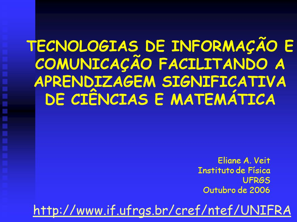 TECNOLOGIAS DE INFORMAÇÃO E COMUNICAÇÃO FACILITANDO A APRENDIZAGEM SIGNIFICATIVA DE CIÊNCIAS E MATEMÁTICA Eliane A. Veit Instituto de Física UFRGS Out
