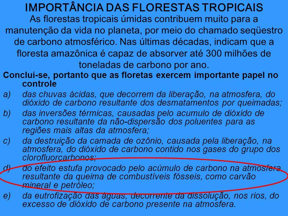 IMPORTÂNCIA DAS FLORESTAS TROPICAIS Conclui-se, portanto que as floretas exercem importante papel no controle a)das chuvas ácidas, que decorrem da lib