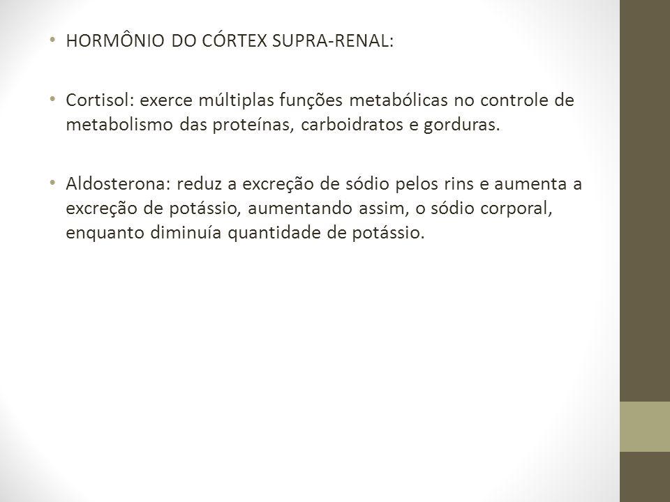 • HORMÔNIO DO CÓRTEX SUPRA-RENAL: • Cortisol: exerce múltiplas funções metabólicas no controle de metabolismo das proteínas, carboidratos e gorduras.