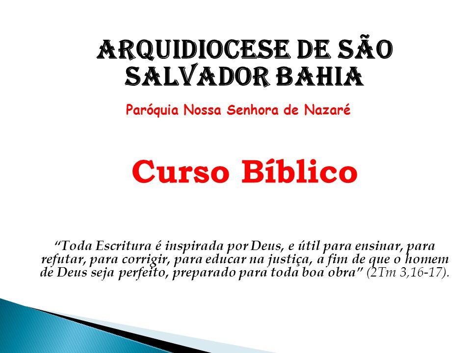 """Arquidiocese de São Salvador Bahia Paróquia Nossa Senhora de Nazaré Curso Bíblico """"Toda Escritura é inspirada por Deus, e útil para ensinar, para refu"""