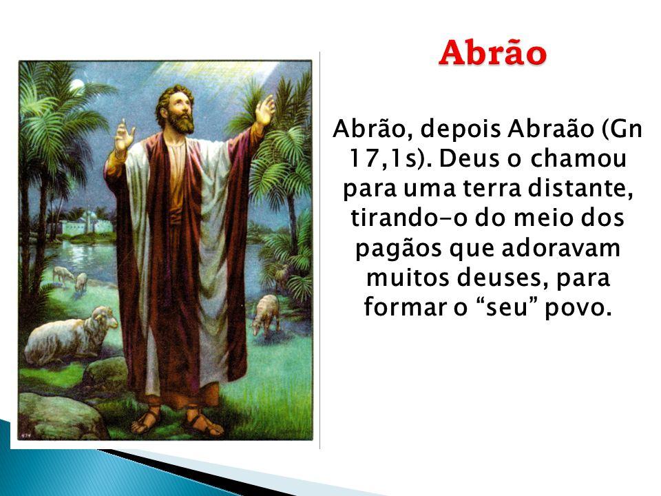 """Abrão, depois Abraão (Gn 17,1s). Deus o chamou para uma terra distante, tirando-o do meio dos pagãos que adoravam muitos deuses, para formar o """"seu"""" p"""