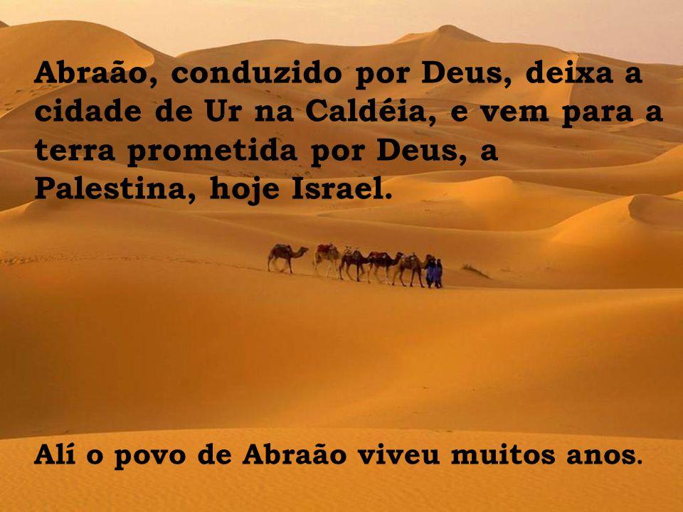 Abraão, conduzido por Deus, deixa a cidade de Ur na Caldéia, e vem para a terra prometida por Deus, a Palestina, hoje Israel. Alí o povo de Abraão viv