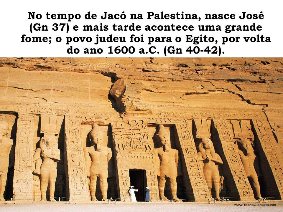No tempo de Jacó na Palestina, nasce José (Gn 37) e mais tarde acontece uma grande fome; o povo judeu foi para o Egito, por volta do ano 1600 a.C. (Gn