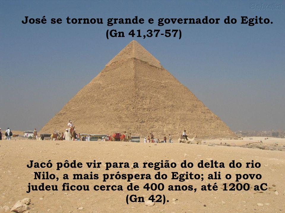 José se tornou grande e governador do Egito. (Gn 41,37-57) Jacó pôde vir para a região do delta do rio Nilo, a mais próspera do Egito; ali o povo jude