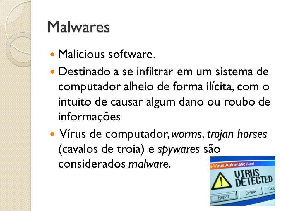 Malwares  Malicious software.  Destinado a se infiltrar em um sistema de computador alheio de forma ilícita, com o intuito de causar algum dano ou r