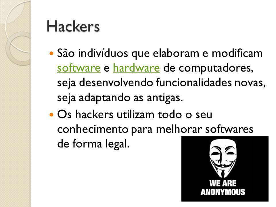 Hackers  São indivíduos que elaboram e modificam software e hardware de computadores, seja desenvolvendo funcionalidades novas, seja adaptando as ant
