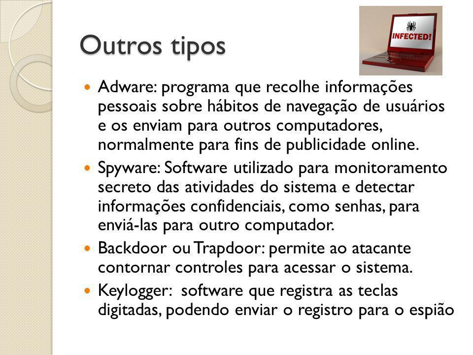 Outros tipos  Adware: programa que recolhe informações pessoais sobre hábitos de navegação de usuários e os enviam para outros computadores, normalme