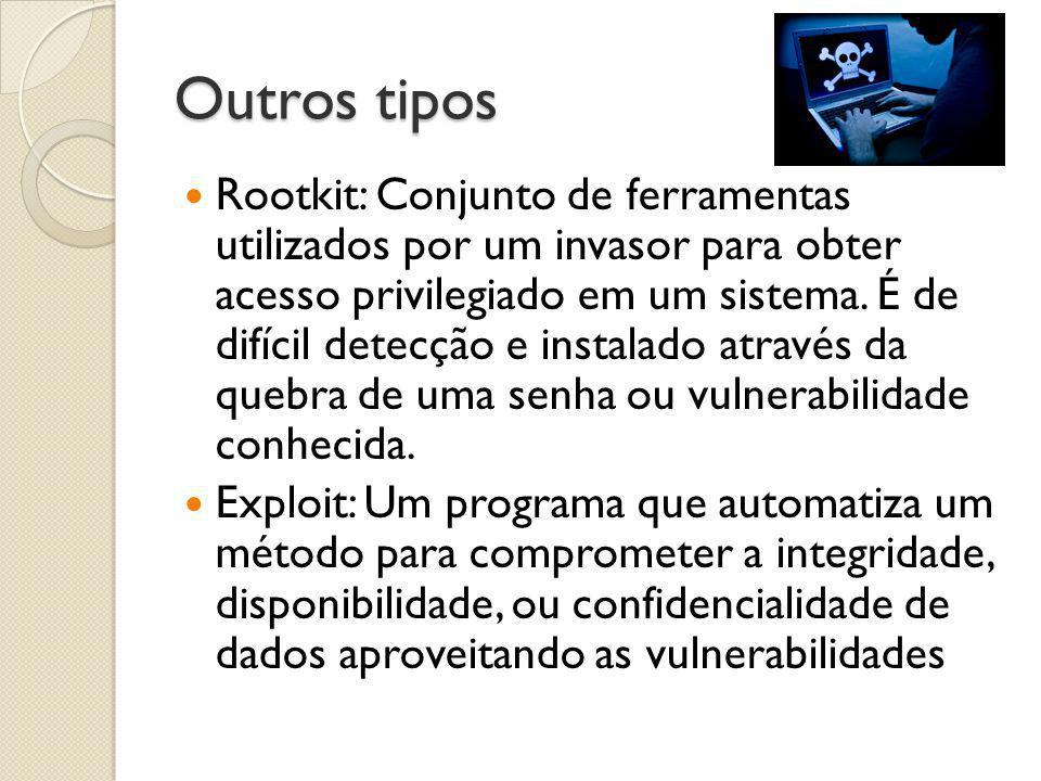 Outros tipos  Rootkit: Conjunto de ferramentas utilizados por um invasor para obter acesso privilegiado em um sistema. É de difícil detecção e instal