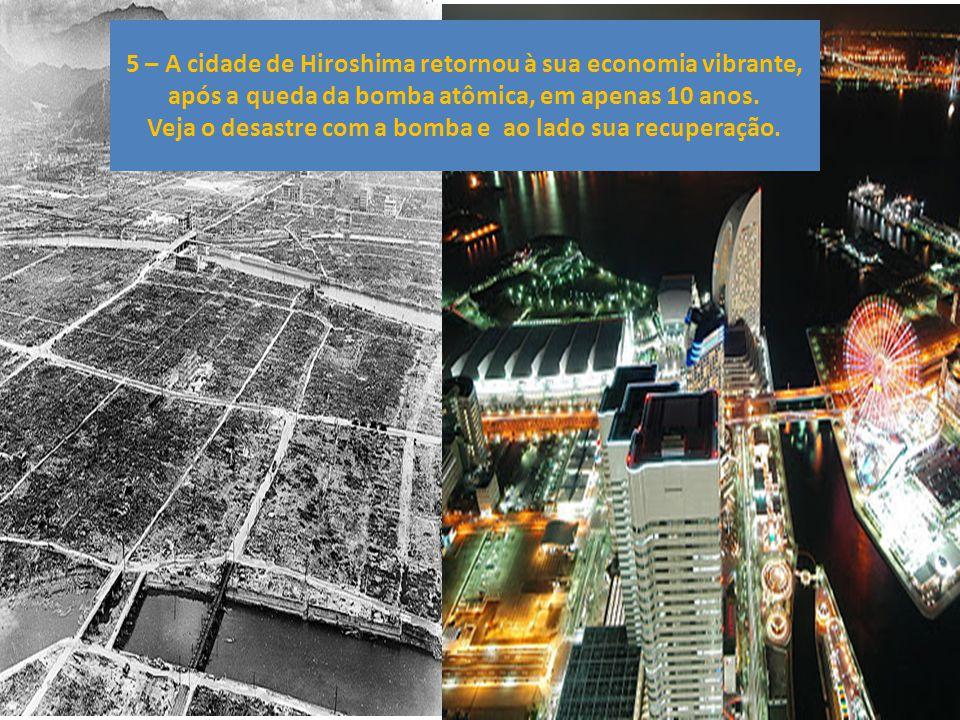 5 – A cidade de Hiroshima retornou à sua economia vibrante, após a queda da bomba atômica, em apenas 10 anos.