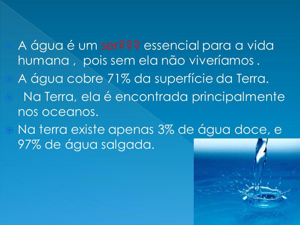  A água é um ser??? essencial para a vida humana, pois sem ela não viveríamos.  A água cobre 71% da superfície da Terra.  Na Terra, ela é encontrad