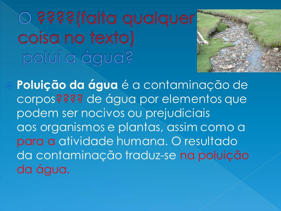  Poluição da água é a contaminação de corpos???? de água por elementos que podem ser nocivos ou prejudiciais aos organismos e plantas, assim como a p