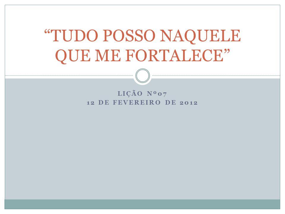 """LIÇÃO Nº07 12 DE FEVEREIRO DE 2012 """"TUDO POSSO NAQUELE QUE ME FORTALECE"""""""