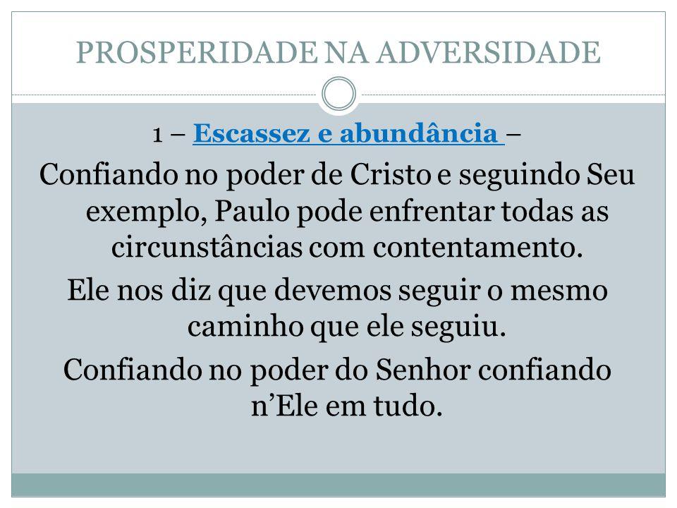 PROSPERIDADE NA ADVERSIDADE 1 – Escassez e abundância – Confiando no poder de Cristo e seguindo Seu exemplo, Paulo pode enfrentar todas as circunstânc