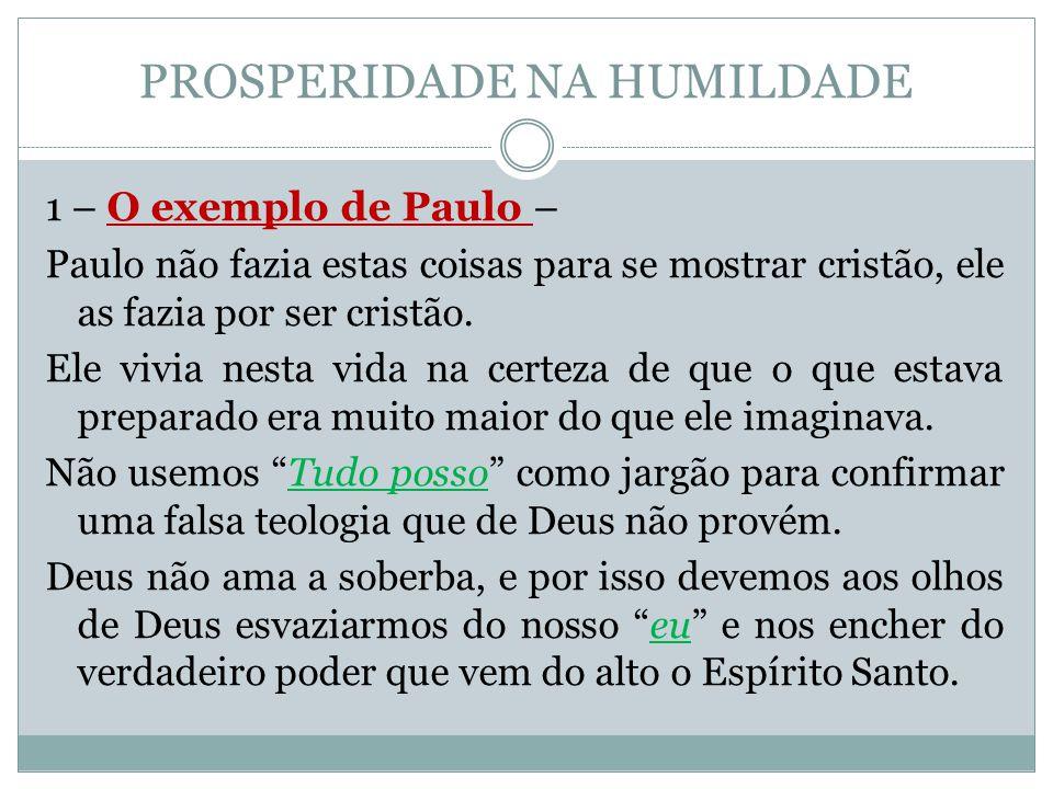 PROSPERIDADE NA HUMILDADE 1 – O exemplo de Paulo – Paulo não fazia estas coisas para se mostrar cristão, ele as fazia por ser cristão. Ele vivia nesta