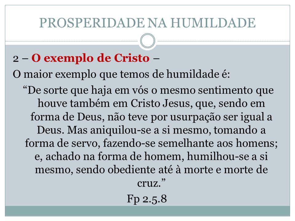 """PROSPERIDADE NA HUMILDADE 2 – O exemplo de Cristo – O maior exemplo que temos de humildade é: """"De sorte que haja em vós o mesmo sentimento que houve t"""