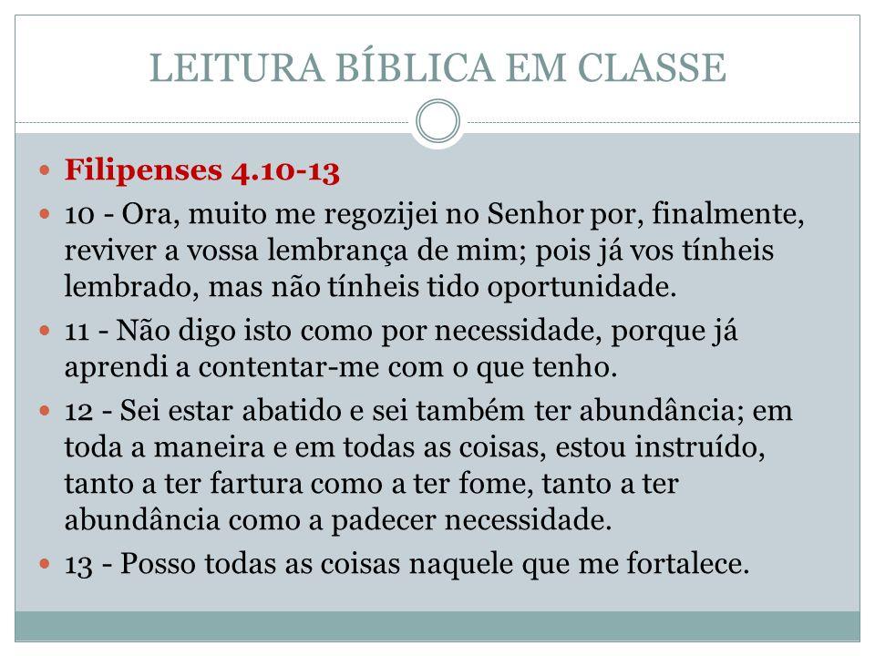 LEITURA BÍBLICA EM CLASSE  Filipenses 4.10-13  10 - Ora, muito me regozijei no Senhor por, finalmente, reviver a vossa lembrança de mim; pois já vos