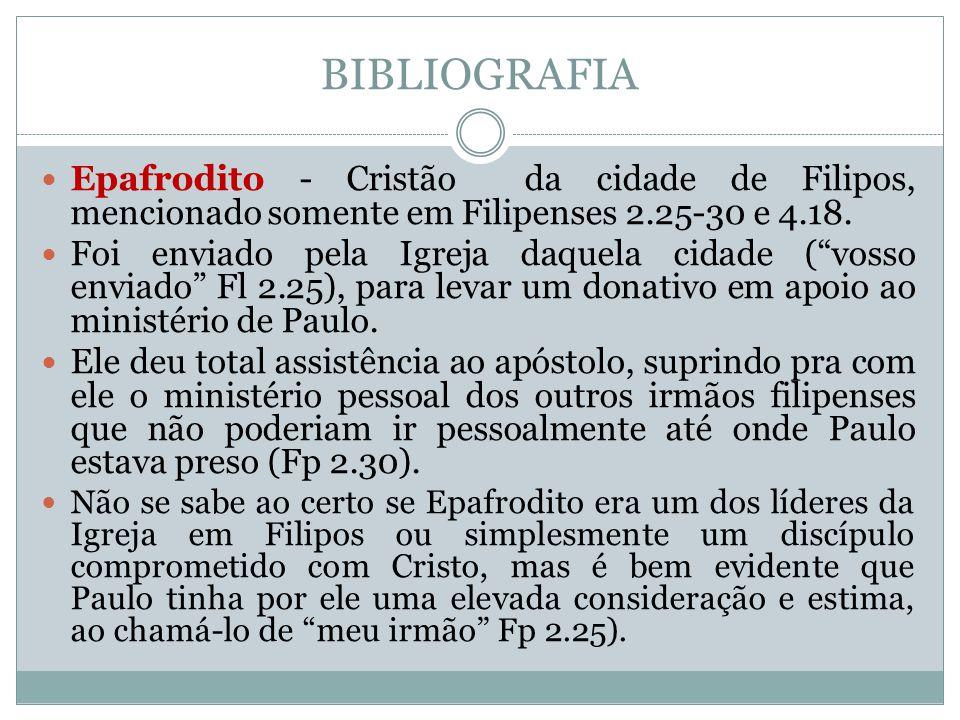 """BIBLIOGRAFIA  Epafrodito - Cristão da cidade de Filipos, mencionado somente em Filipenses 2.25-30 e 4.18.  Foi enviado pela Igreja daquela cidade ("""""""