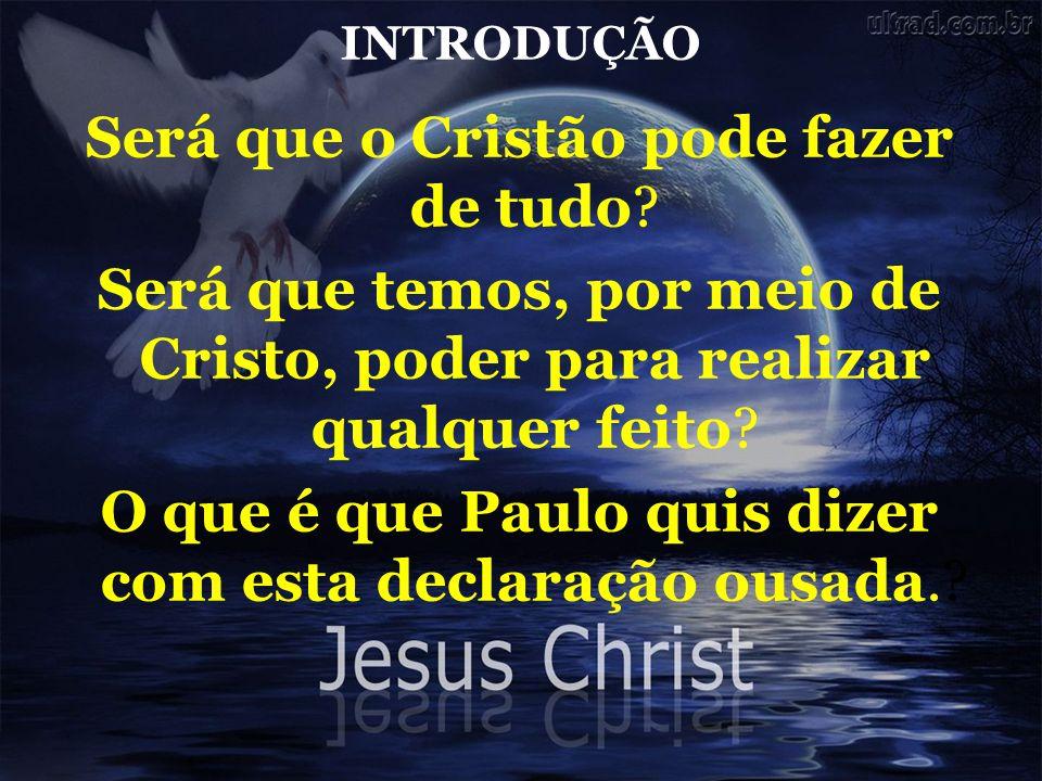 INTRODUÇÃO Será que o Cristão pode fazer de tudo? Será que temos, por meio de Cristo, poder para realizar qualquer feito? O que é que Paulo quis dizer
