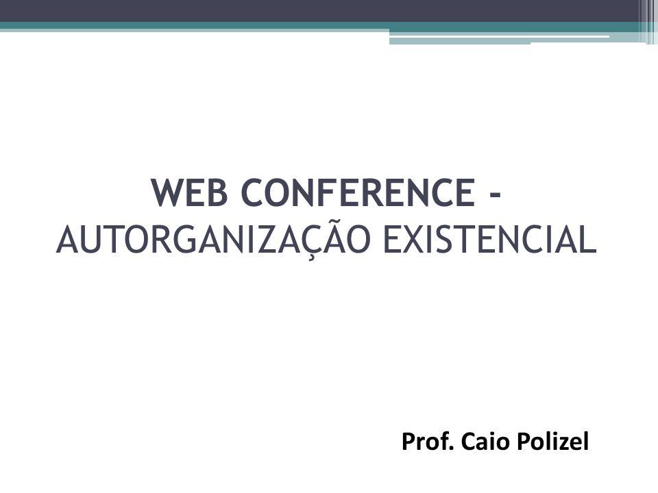 WEB CONFERENCE - AUTORGANIZAÇÃO EXISTENCIAL Prof. Caio Polizel