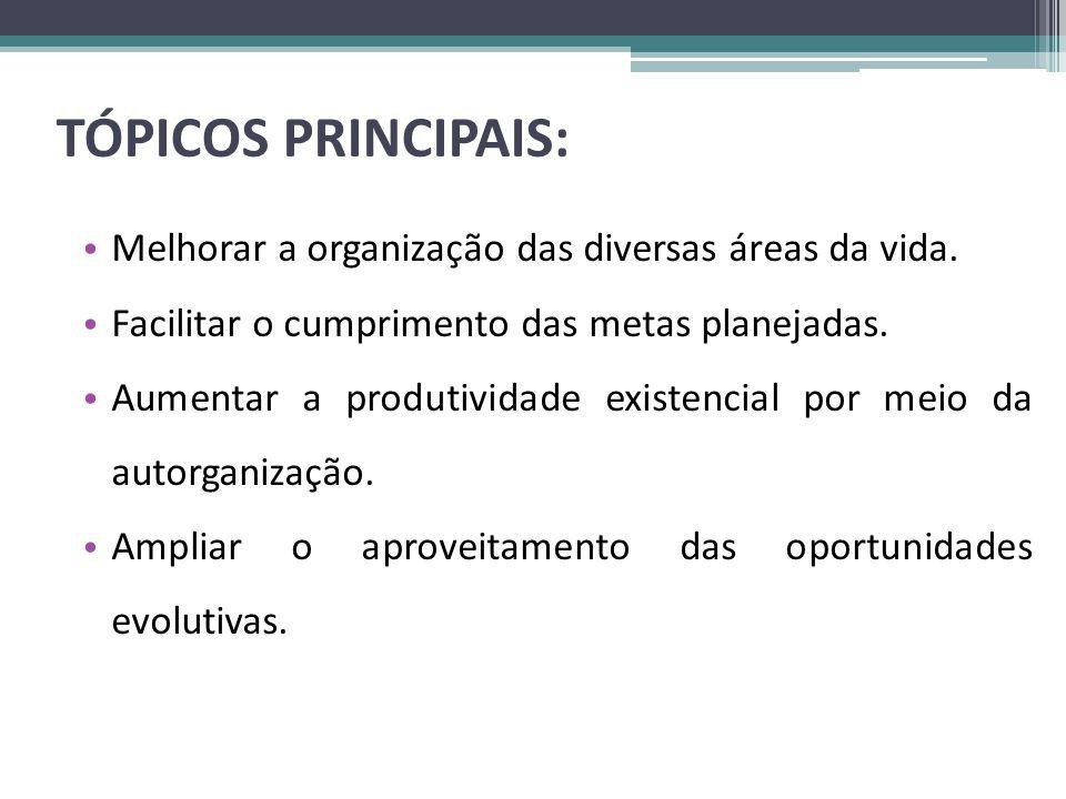TÓPICOS PRINCIPAIS: • Melhorar a organização das diversas áreas da vida. • Facilitar o cumprimento das metas planejadas. • Aumentar a produtividade ex