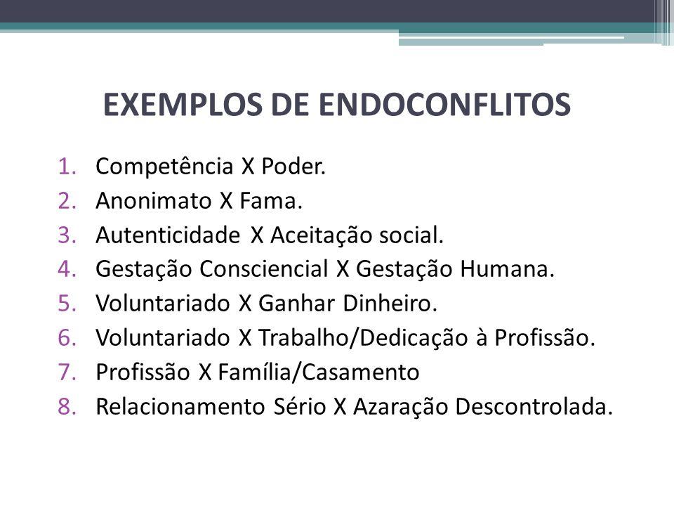 EXEMPLOS DE ENDOCONFLITOS 1.Competência X Poder. 2.Anonimato X Fama. 3.Autenticidade X Aceitação social. 4.Gestação Consciencial X Gestação Humana. 5.