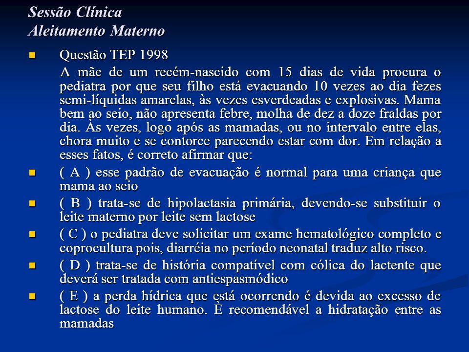 Sessão Clínica Aleitamento Materno  Questão TEP 1998 A mãe de um recém-nascido com 15 dias de vida procura o pediatra por que seu filho está evacuand