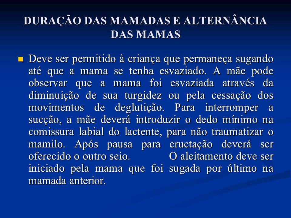 DURAÇÃO DAS MAMADAS E ALTERNÂNCIA DAS MAMAS  Deve ser permitido à criança que permaneça sugando até que a mama se tenha esvaziado. A mãe pode observa