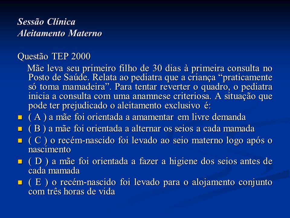 Sessão Clínica Aleitamento Materno Questão TEP 2000 Mãe leva seu primeiro filho de 30 dias à primeira consulta no Posto de Saúde. Relata ao pediatra q