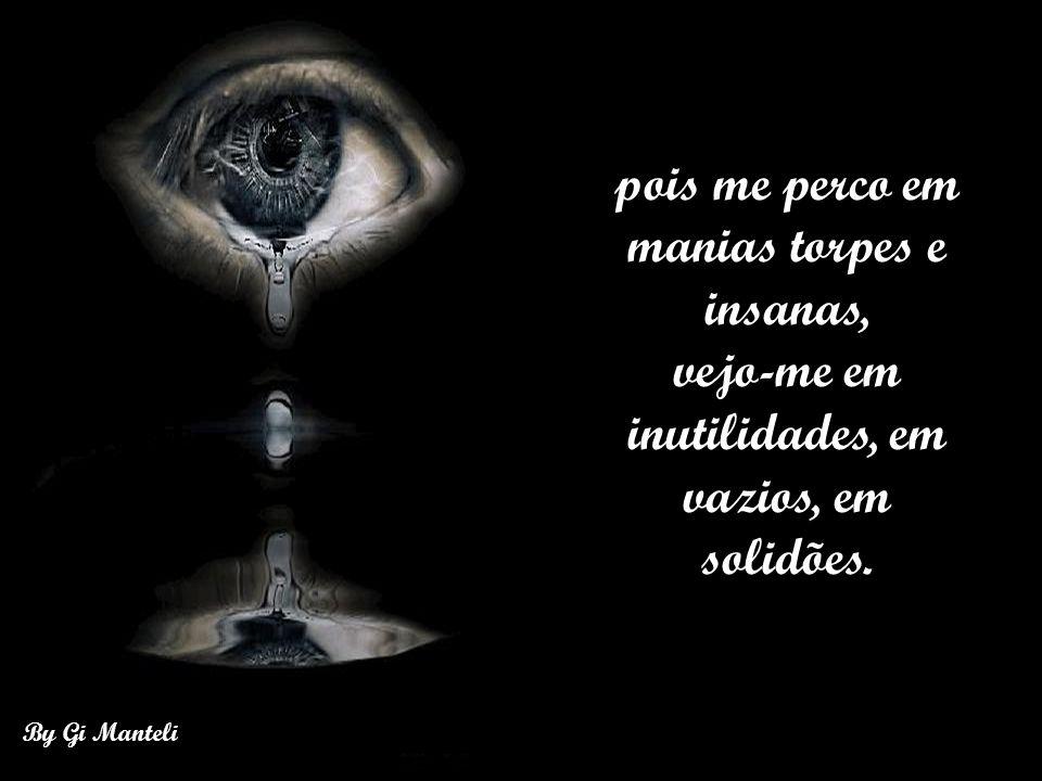 By Gi Manteli A vida me sucumbe, me engole, me devora. Extingue-me ferozmente,me consome,
