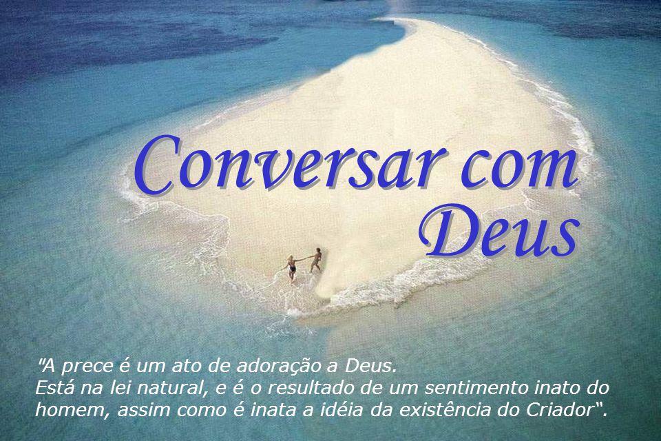 Conversar com Deus Conversar com Deus A prece é um ato de adoração a Deus.