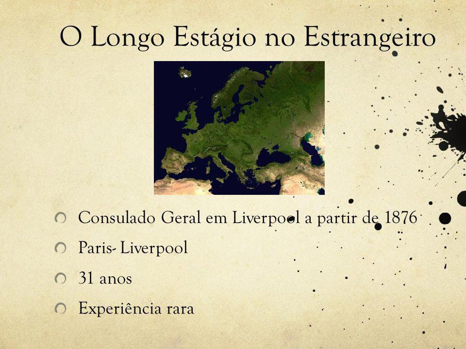 O Longo Estágio no Estrangeiro Consulado Geral em Liverpool a partir de 1876 Paris- Liverpool 31 anos Experiência rara