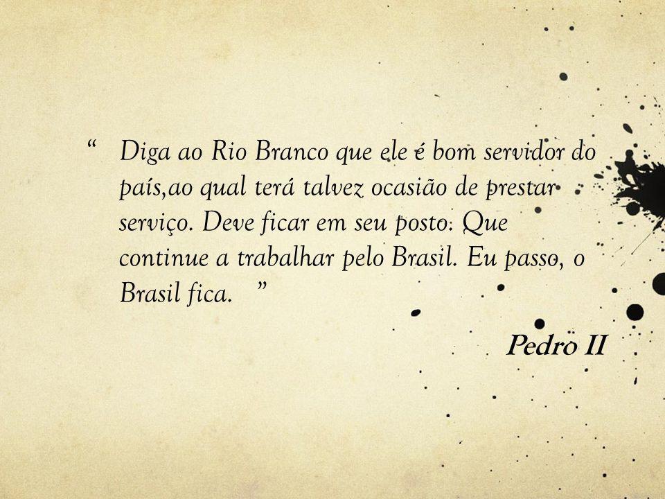 Diga ao Rio Branco que ele é bom servidor do país,ao qual terá talvez ocasião de prestar serviço.