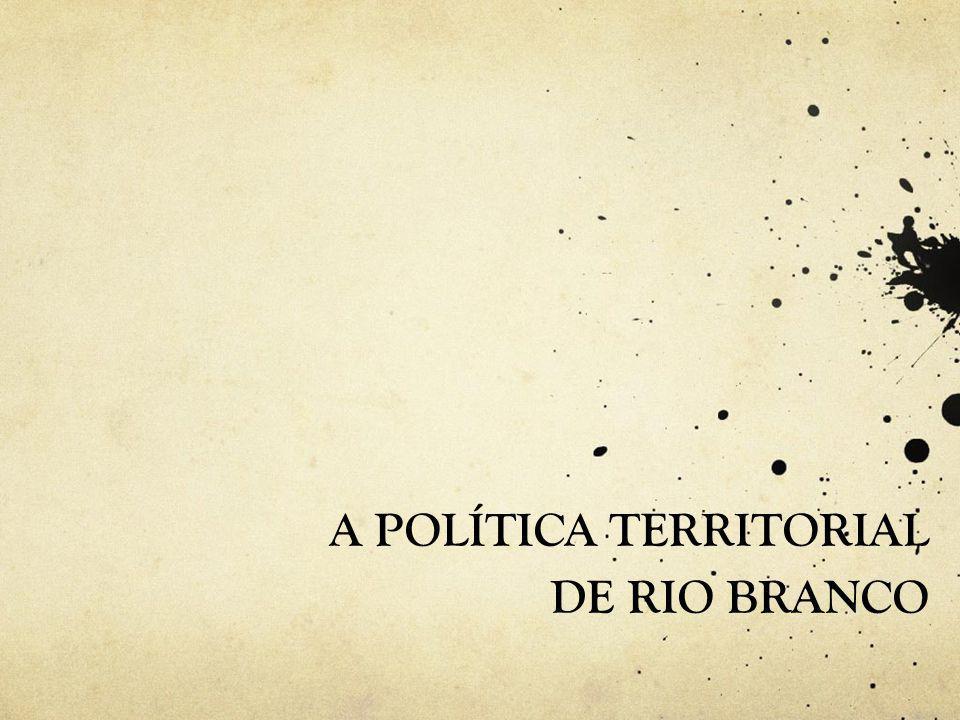 A POLÍTICA TERRITORIAL DE RIO BRANCO