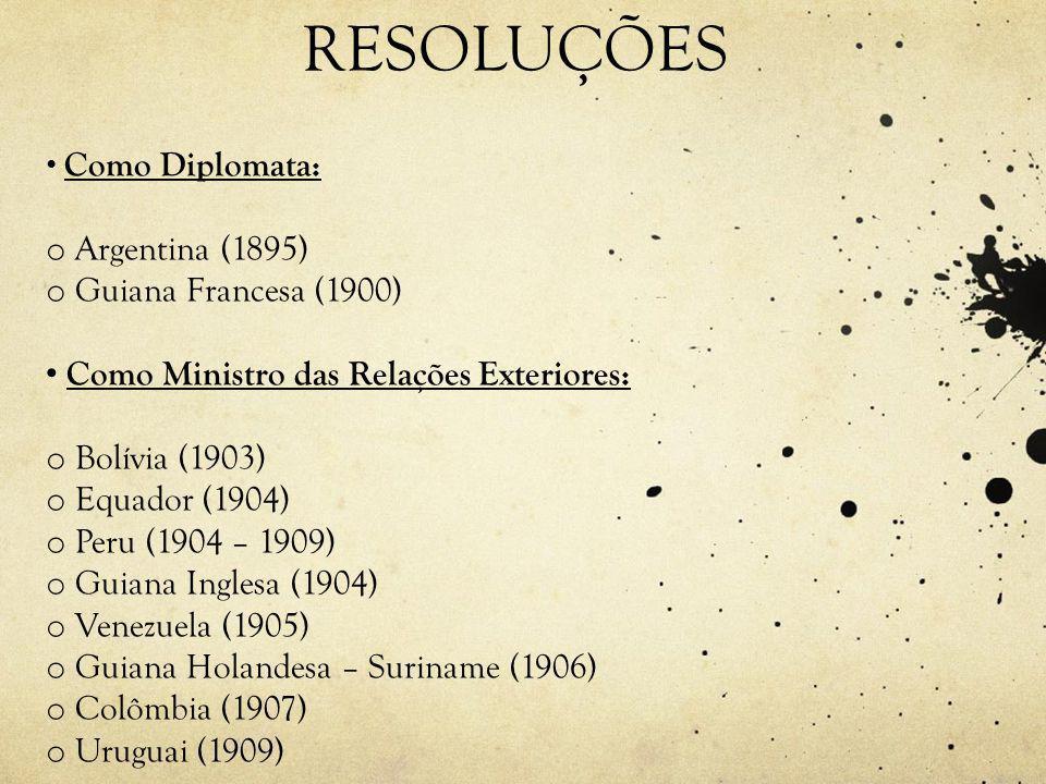 RESOLUÇÕES • Como Diplomata: o Argentina (1895) o Guiana Francesa (1900) • Como Ministro das Relações Exteriores: o Bolívia (1903) o Equador (1904) o Peru (1904 – 1909) o Guiana Inglesa (1904) o Venezuela (1905) o Guiana Holandesa – Suriname (1906) o Colômbia (1907) o Uruguai (1909)